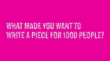 What made you want to write a piece for 1000 people?