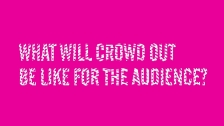 What will Crowd Out be like for the audience?